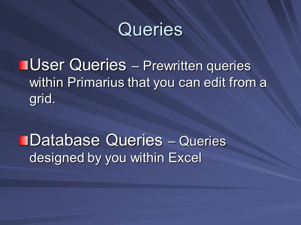 Queries User Queries – Prewritten queries within Primarius that you can edit from a grid. Database Queries – Queries designed by you within Excel