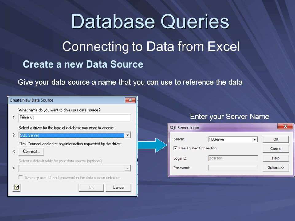 Database Queries Connecting to Data from Excel Create a new Data Source Enter your Server Name Give your data source a name that you can use to refere