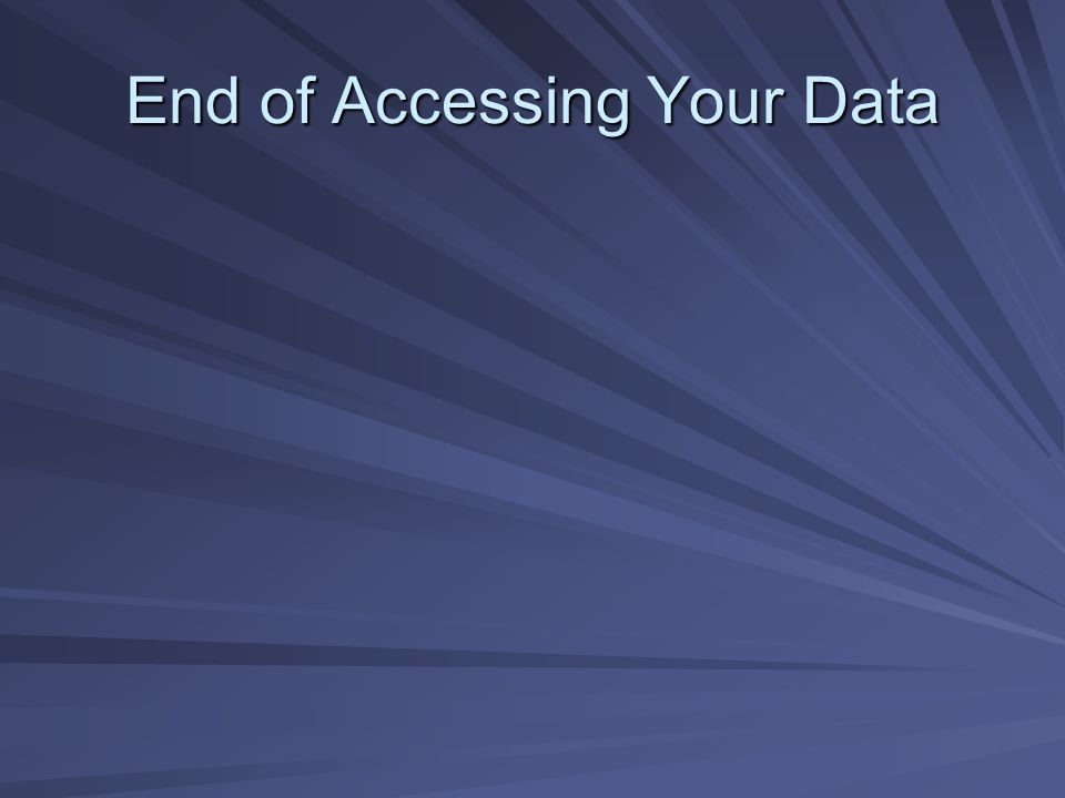 End of Accessing Your Data
