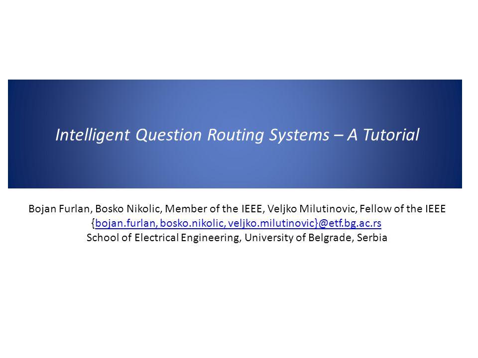 Intelligent Question Routing Systems – A Tutorial Bojan Furlan, Bosko Nikolic, Member of the IEEE, Veljko Milutinovic, Fellow of the IEEE {bojan.furlan, bosko.nikolic, veljko.milutinovic}@etf.bg.ac.rsbojan.furlan, bosko.nikolic, veljko.milutinovic}@etf.bg.ac.rs School of Electrical Engineering, University of Belgrade, Serbia