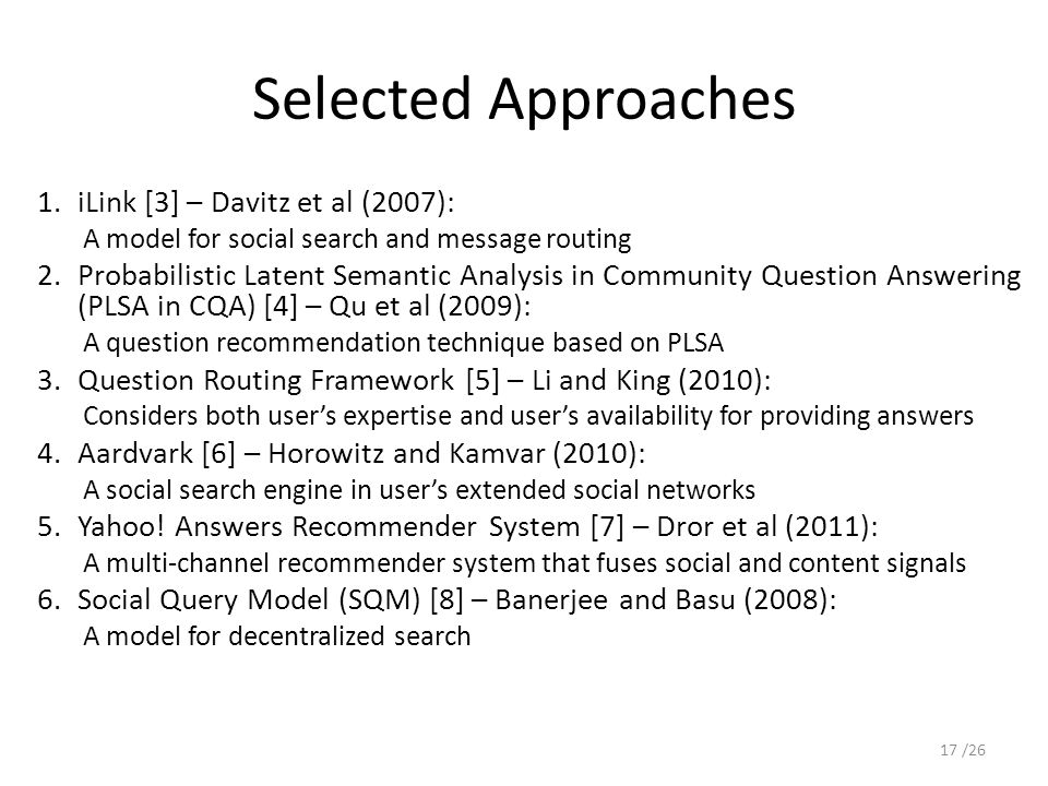 Selected Approaches 1.iLink [3] – Davitz et al (2007): A model for social search and message routing 2.Probabilistic Latent Semantic Analysis in Community Question Answering (PLSA in CQA) [4] – Qu et al (2009): A question recommendation technique based on PLSA 3.Question Routing Framework [5] – Li and King (2010): Considers both user's expertise and user's availability for providing answers 4.Aardvark [6] – Horowitz and Kamvar (2010): A social search engine in user's extended social networks 5.Yahoo.