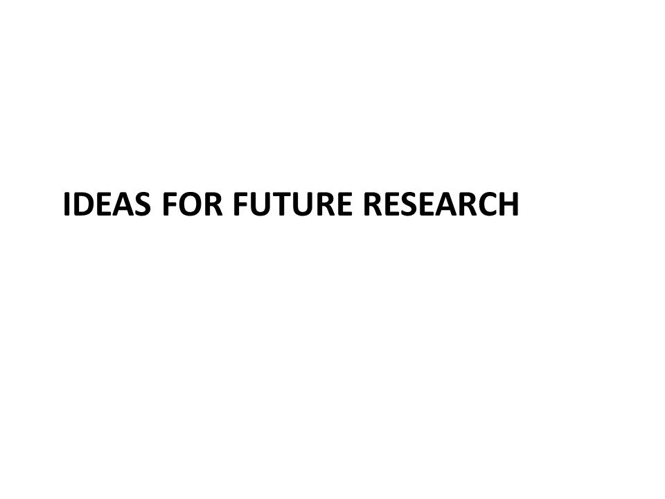 IDEAS FOR FUTURE RESEARCH
