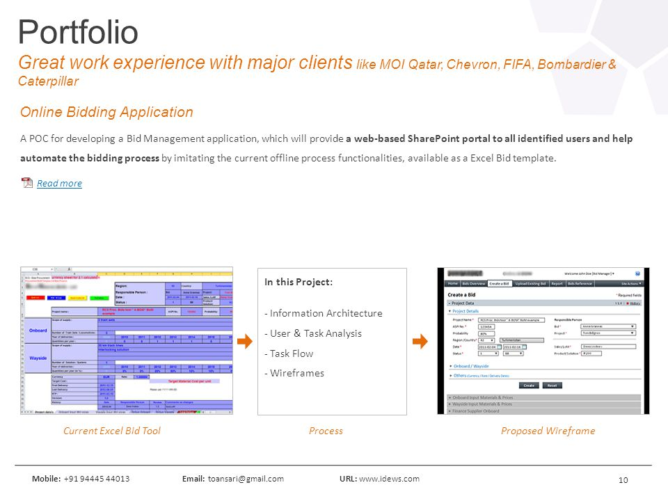 10 Mobile: +91 94445 44013Email: toansari@gmail.comURL: www.idews.com Portfolio Great work experience with major clients like MOI Qatar, Chevron, FIFA, Bombardier & Caterpillar A POC for developing a Bid Management application, which will provide a web-based SharePoint portal to all identified users and help automate the bidding process by imitating the current offline process functionalities, available as a Excel Bid template.