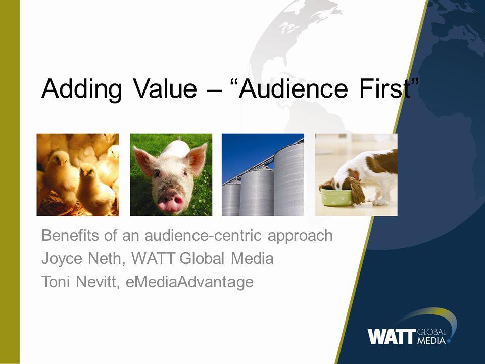 Adding Value – Audience First Benefits of an audience-centric approach Joyce Neth, WATT Global Media Toni Nevitt, eMediaAdvantage