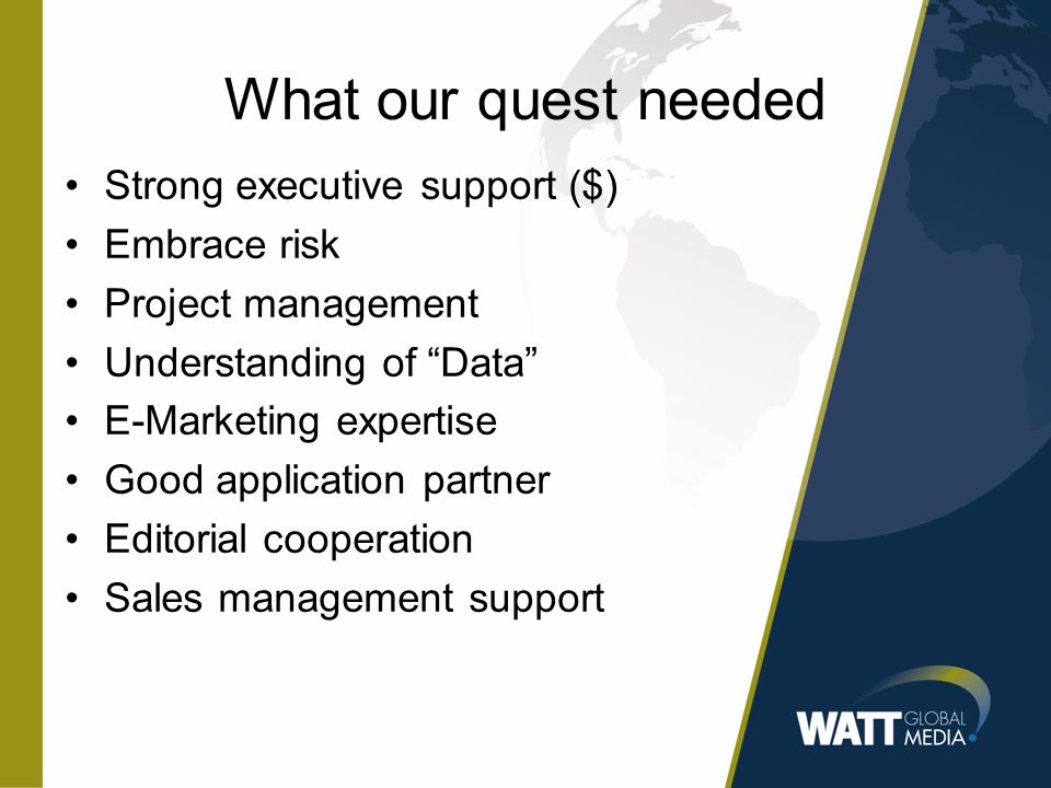 What our quest needed Strong executive support ($) Embrace risk Project management Understanding of Data E-Marketing expertise Good application partner Editorial cooperation Sales management support