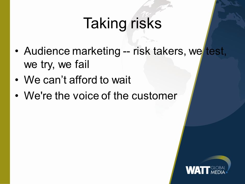 Taking risks Audience marketing -- risk takers, we test, we try, we fail We can't afford to wait We re the voice of the customer