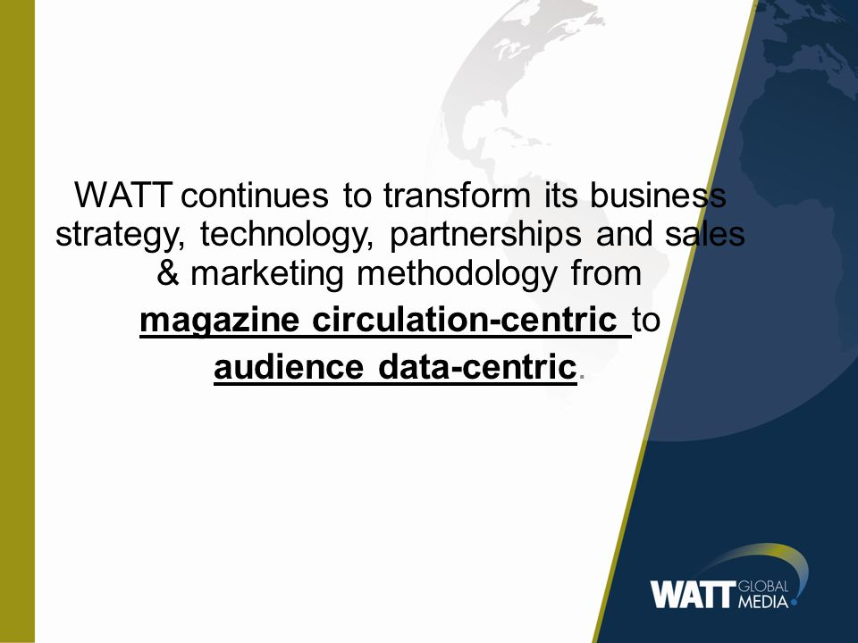 WATT continues to transform its business strategy, technology, partnerships and sales & marketing methodology from magazine circulation-centric to audience data-centric.
