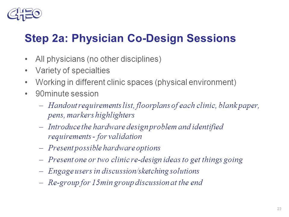 Step 2a: Physician Co-Design Sessions All physicians (no other disciplines) Variety of specialties Working in different clinic spaces (physical environment) 90minute session –Handout requirements list, floorplans of each clinic, blank paper, pens, markers highlighters –Introduce the hardware design problem and identified requirements - for validation –Present possible hardware options –Present one or two clinic re-design ideas to get things going –Engage users in discussion/sketching solutions –Re-group for 15min group discussion at the end 23