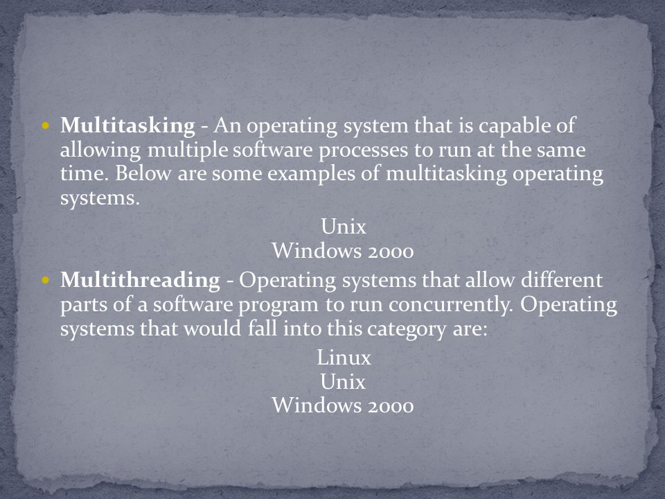 Multitasking - An operating system that is capable of allowing multiple software processes to run at the same time.