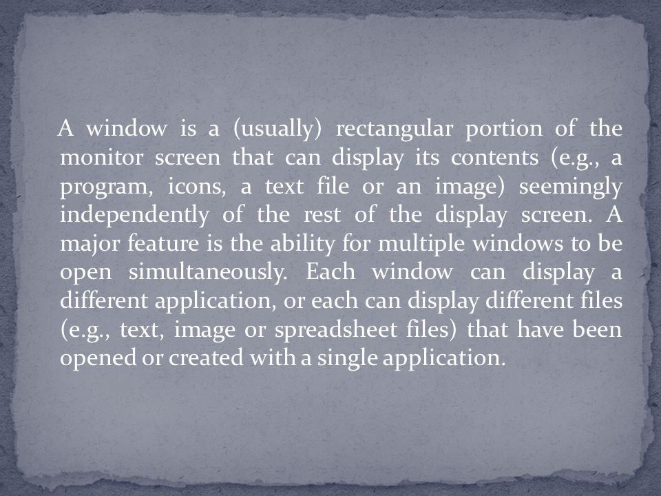 A window is a (usually) rectangular portion of the monitor screen that can display its contents (e.g., a program, icons, a text file or an image) seemingly independently of the rest of the display screen.