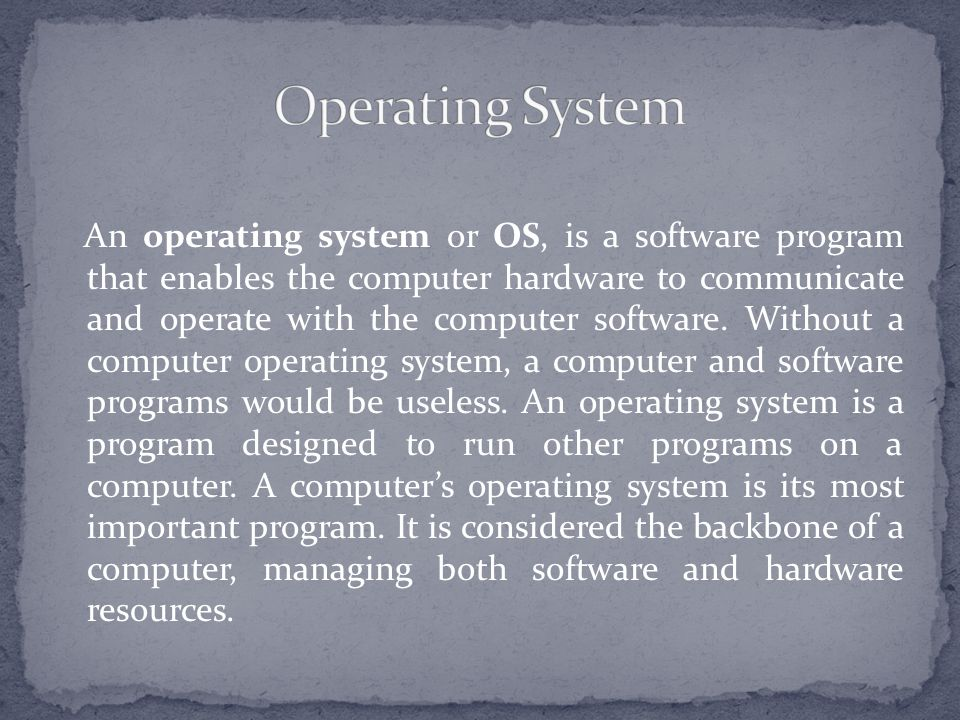 An operating system or OS, is a software program that enables the computer hardware to communicate and operate with the computer software.