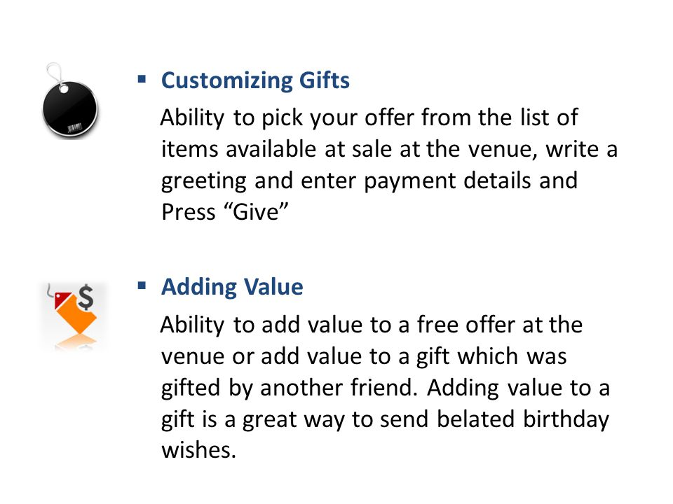  Customizing Gifts Ability to pick your offer from the list of items available at sale at the venue, write a greeting and enter payment details and Press Give  Adding Value Ability to add value to a free offer at the venue or add value to a gift which was gifted by another friend.