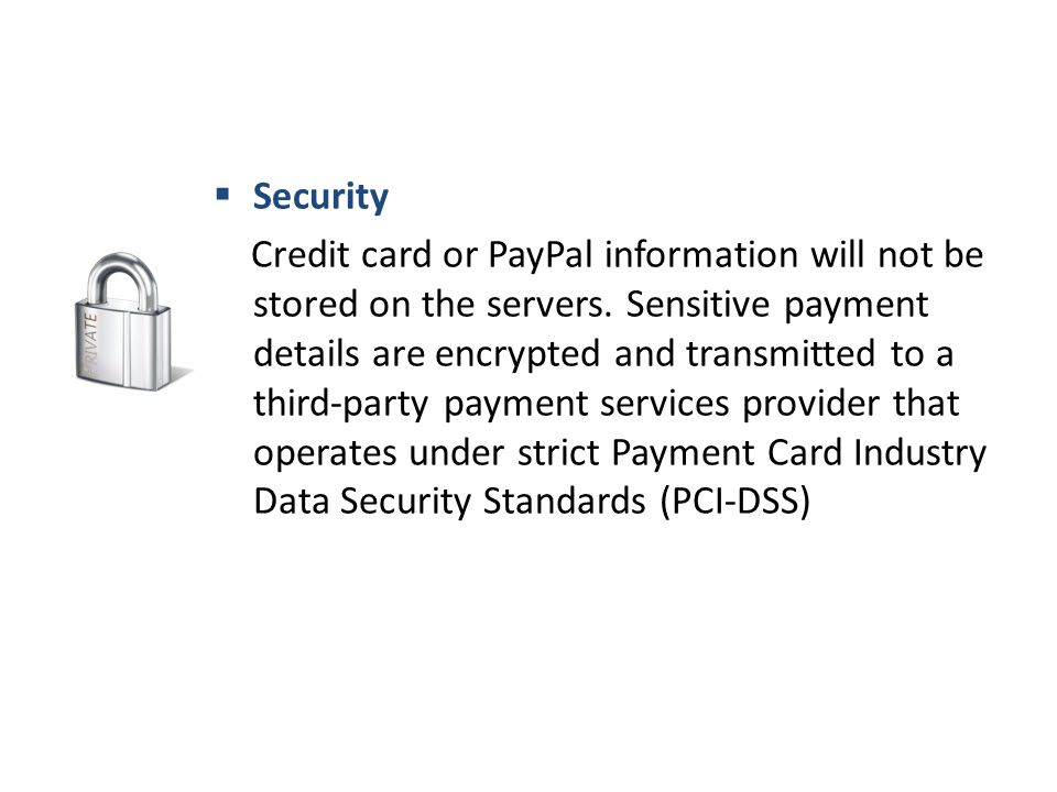  Security Credit card or PayPal information will not be stored on the servers.