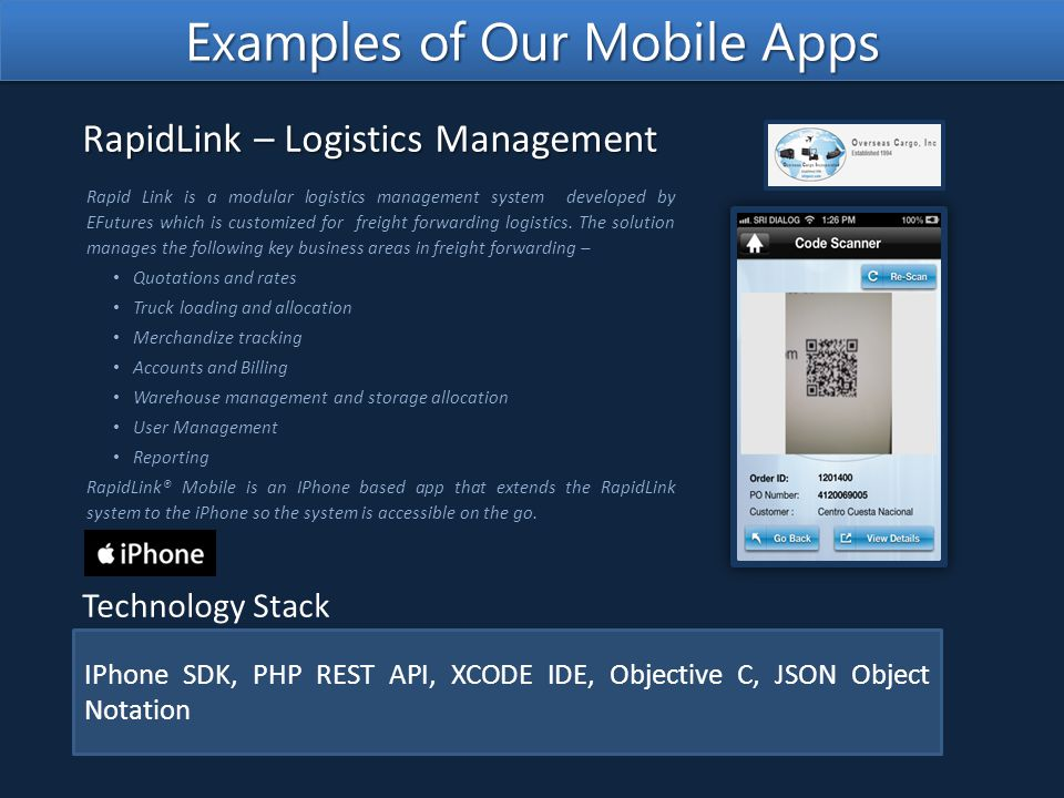 IPhone SDK, PHP REST API, XCODE IDE, Objective C, JSON Object Notation Technology Stack Rapid Link is a modular logistics management system developed by EFutures which is customized for freight forwarding logistics.