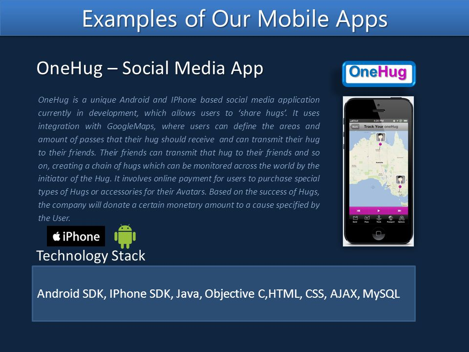Android SDK, IPhone SDK, Java, Objective C,HTML, CSS, AJAX, MySQL Technology Stack OneHug is a unique Android and IPhone based social media application currently in development, which allows users to 'share hugs'.