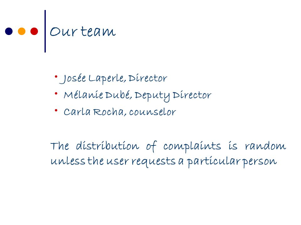 Our team Josée Laperle, Director Mélanie Dubé, Deputy Director Carla Rocha, counselor The distribution of complaints is random unless the user requests a particular person