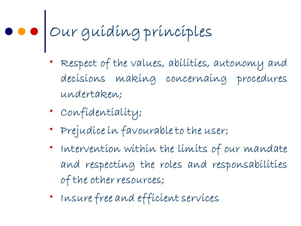 Our guiding principles Respect of the values, abilities, autonomy and decisions making concernaing procedures undertaken; Confidentiality; Prejudice in favourable to the user; Intervention within the limits of our mandate and respecting the roles and responsabilities of the other resources; Insure free and efficient services
