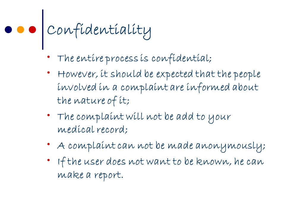 Confidentiality The entire process is confidential; However, it should be expected that the people involved in a complaint are informed about the nature of it; The complaint will not be add to your medical record; A complaint can not be made anonymously; If the user does not want to be known, he can make a report.