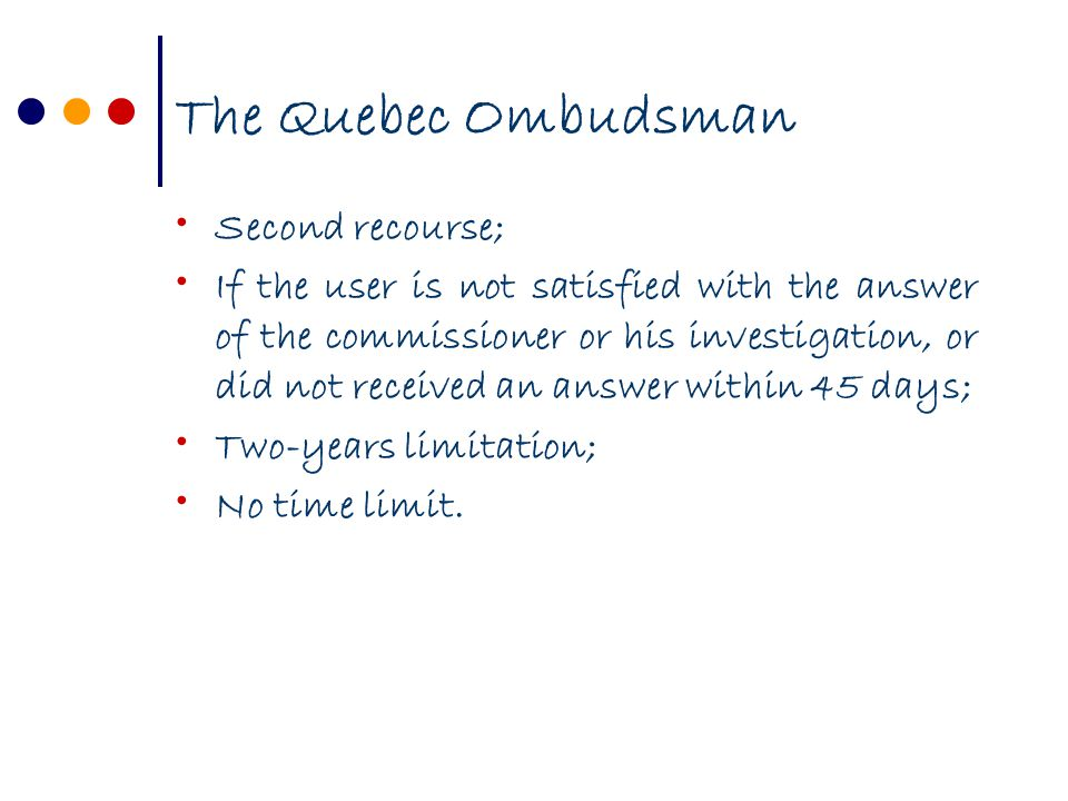 The Quebec Ombudsman Second recourse; If the user is not satisfied with the answer of the commissioner or his investigation, or did not received an answer within 45 days; Two-years limitation; No time limit.
