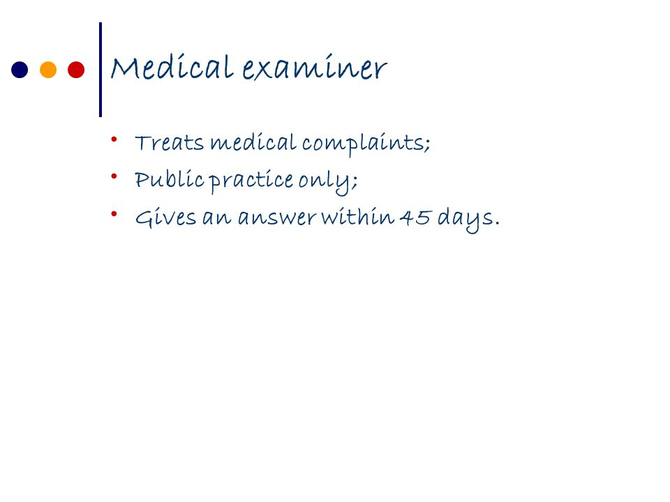 Medical examiner Treats medical complaints; Public practice only; Gives an answer within 45 days.
