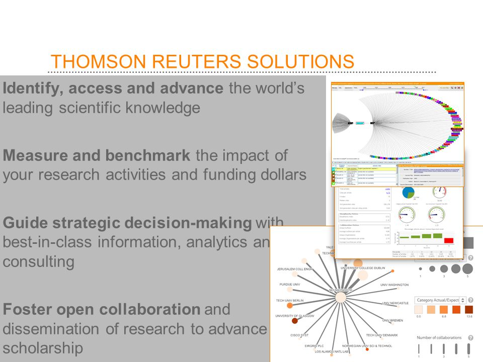 THOMSON REUTERS SOLUTIONS Identify, access and advance the world's leading scientific knowledge Measure and benchmark the impact of your research activities and funding dollars Guide strategic decision-making with best-in-class information, analytics and consulting Foster open collaboration and dissemination of research to advance scholarship