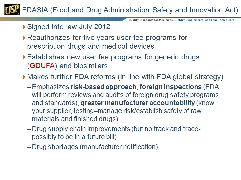  Signed into law July 2012  Reauthorizes for five years user fee programs for prescription drugs and medical devices  Establishes new user fee programs for generic drugs (GDUFA) and biosimilars  Makes further FDA reforms (in line with FDA global strategy) –Emphasizes risk-based approach, foreign inspections (FDA will perform reviews and audits of foreign drug safety programs and standards), greater manufacturer accountability (know your supplier, testing–manage risk/establish safety of raw materials and finished drugs) –Drug supply chain improvements (but no track and trace- possibly to be in a future bill) –Drug shortages (manufacturer notification) FDASIA (Food and Drug Administration Safety and Innovation Act)