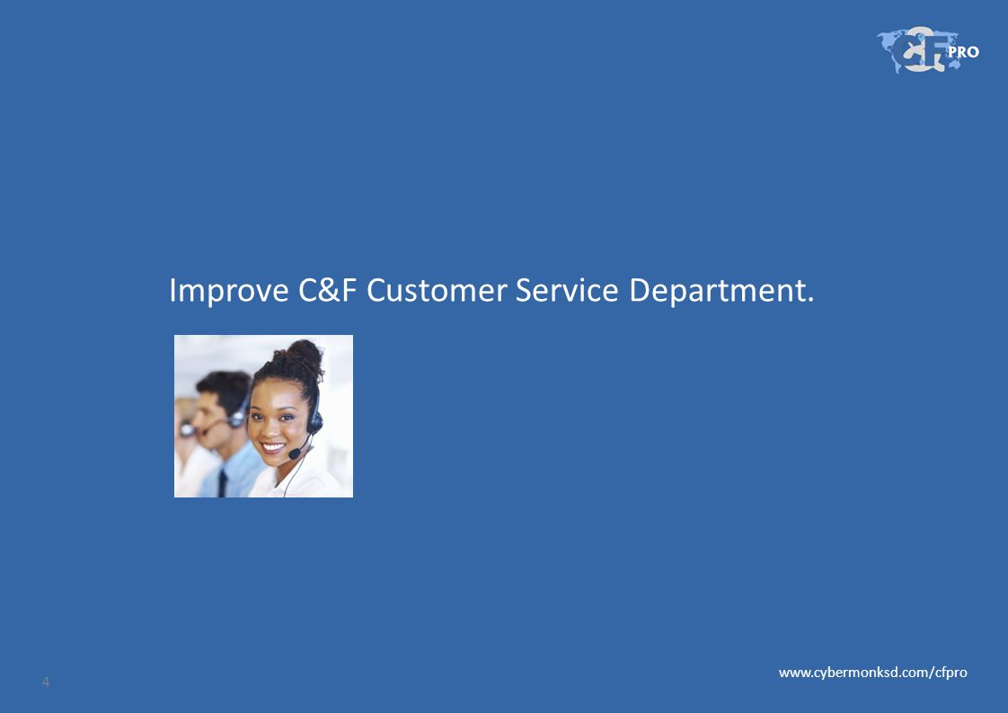 Improve C&F Customer Service Department. 4 www.cybermonksd.com/cfpro