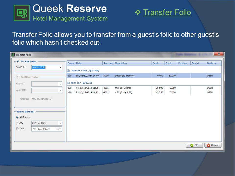 Queek Reserve Hotel Management System  Transfer Folio Transfer Folio allows you to transfer from a guest's folio to other guest's folio which hasn't checked out.