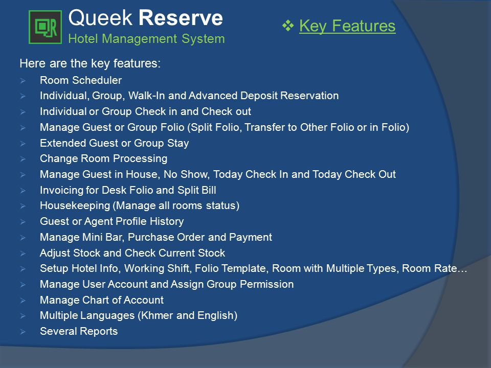 Queek Reserve Hotel Management System Here are the key features:  Room Scheduler  Individual, Group, Walk-In and Advanced Deposit Reservation  Individual or Group Check in and Check out  Manage Guest or Group Folio (Split Folio, Transfer to Other Folio or in Folio)  Extended Guest or Group Stay  Change Room Processing  Manage Guest in House, No Show, Today Check In and Today Check Out  Invoicing for Desk Folio and Split Bill  Housekeeping (Manage all rooms status)  Guest or Agent Profile History  Manage Mini Bar, Purchase Order and Payment  Adjust Stock and Check Current Stock  Setup Hotel Info, Working Shift, Folio Template, Room with Multiple Types, Room Rate…  Manage User Account and Assign Group Permission  Manage Chart of Account  Multiple Languages (Khmer and English)  Several Reports  Key Features