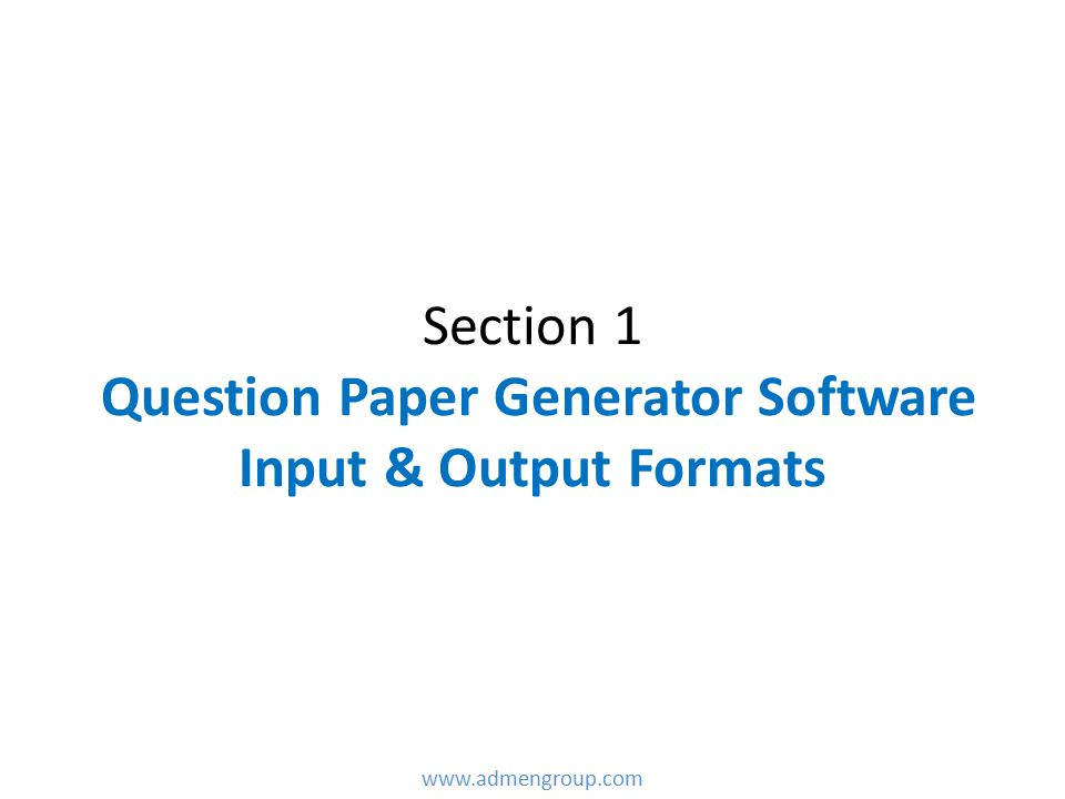 Section 1 Question Paper Generator Software Input & Output Formats www.admengroup.com