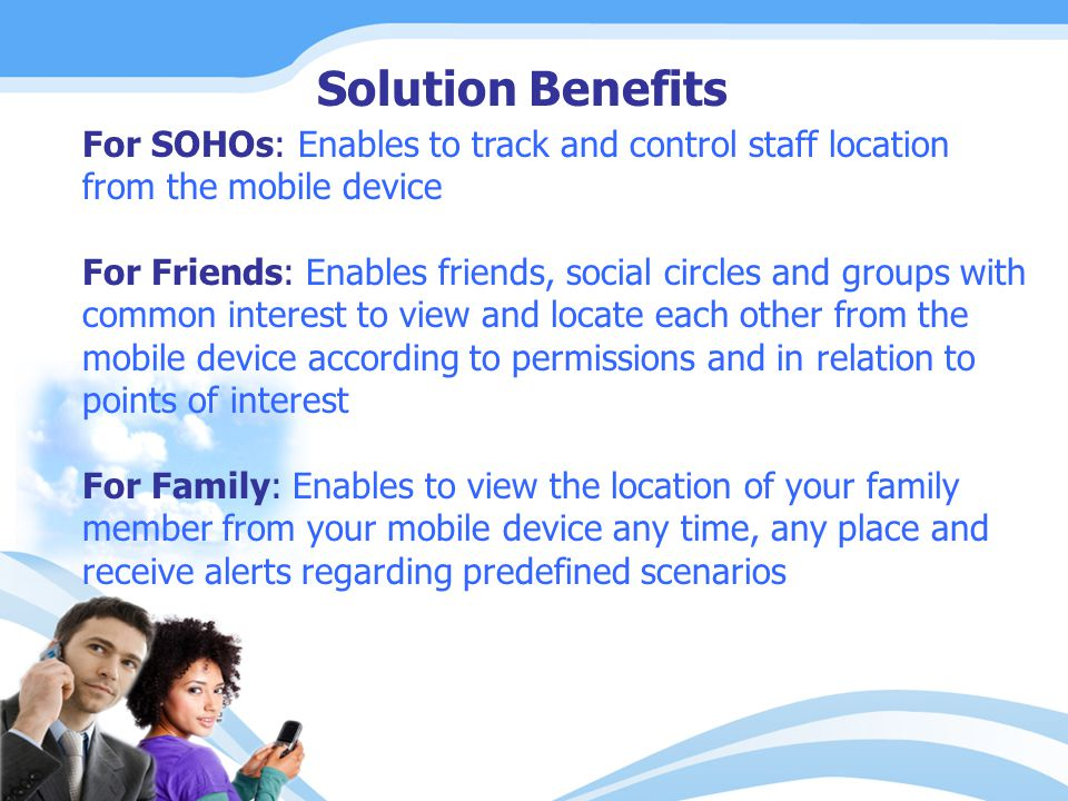 For SOHOs: Enables to track and control staff location from the mobile device For Friends: Enables friends, social circles and groups with common interest to view and locate each other from the mobile device according to permissions and in relation to points of interest For Family: Enables to view the location of your family member from your mobile device any time, any place and receive alerts regarding predefined scenarios Solution Benefits