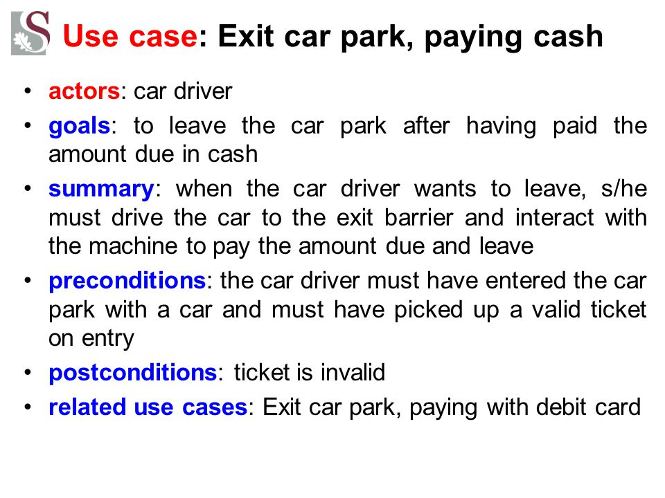 Use case: Exit car park, paying cash actors: car driver goals: to leave the car park after having paid the amount due in cash summary: when the car dr