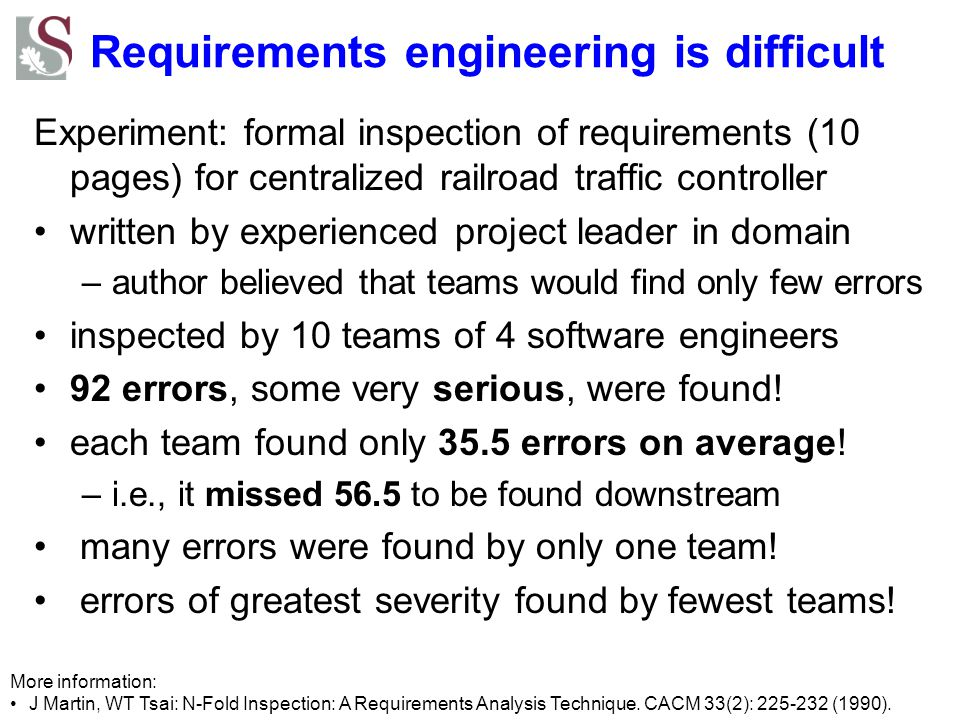 Requirements engineering is difficult 80% of interface faults and 20% of implementation faults due to requirements [Perry&Stieg 1993] 85% of defects due to requirements –49% due to incorrect assumptions –29% due to omitted requirements –13% due to inconsistent requirements [Young 2001] 1.9 faults per page of specifications, 0.9 faults per page of design, 0.3 faults per page of code.