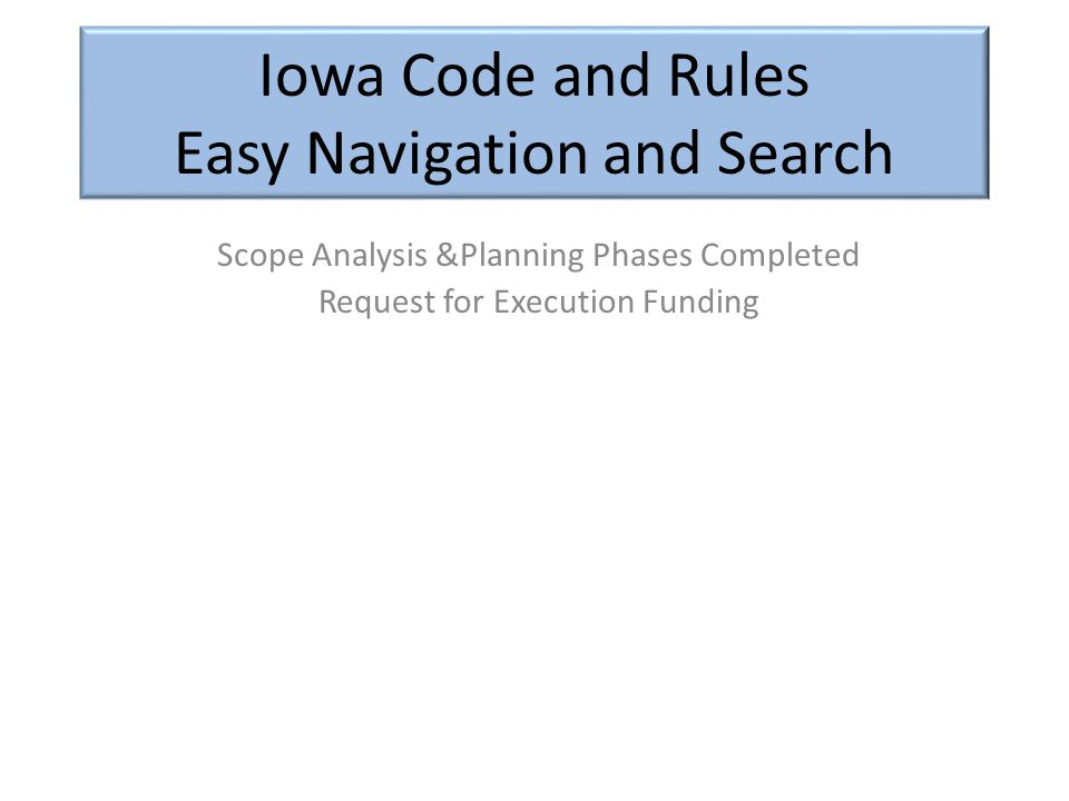 Iowa Code and Rules Easy Navigation and Search Scope Analysis &Planning Phases Completed Request for Execution Funding