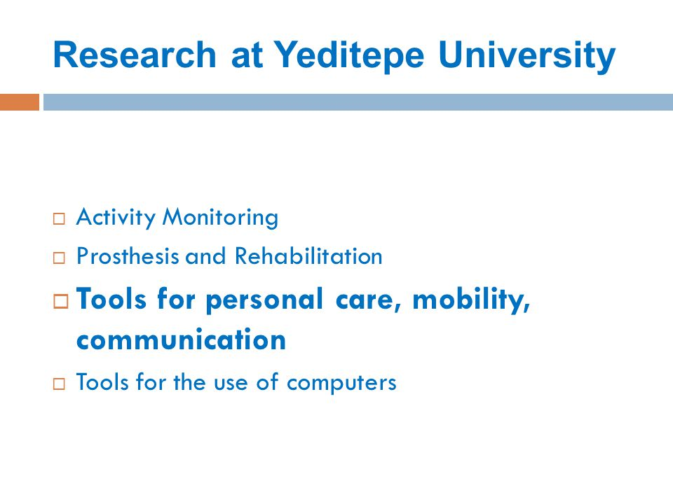 Research at Yeditepe University  Activity Monitoring  Prosthesis and Rehabilitation  Tools for personal care, mobility, communication  Tools for the use of computers