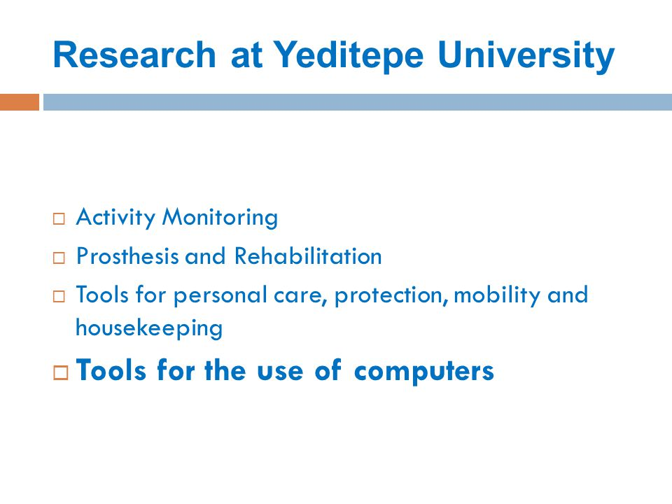 Research at Yeditepe University  Activity Monitoring  Prosthesis and Rehabilitation  Tools for personal care, protection, mobility and housekeeping  Tools for the use of computers