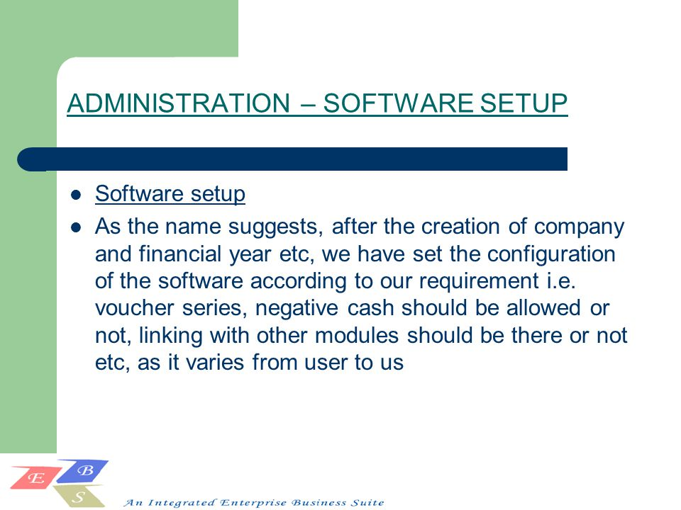 ADMINISTRATION – SOFTWARE SETUP Software setup As the name suggests, after the creation of company and financial year etc, we have set the configuration of the software according to our requirement i.e.
