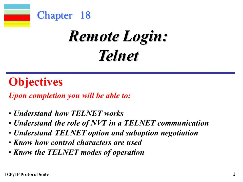 TCP/IP Protocol Suite 1 Chapter 18 Upon completion you will be able to: Remote Login: Telnet Understand how TELNET works Understand the role of NVT in a TELNET communication Understand TELNET option and suboption negotiation Know how control characters are used Know the TELNET modes of operation Objectives