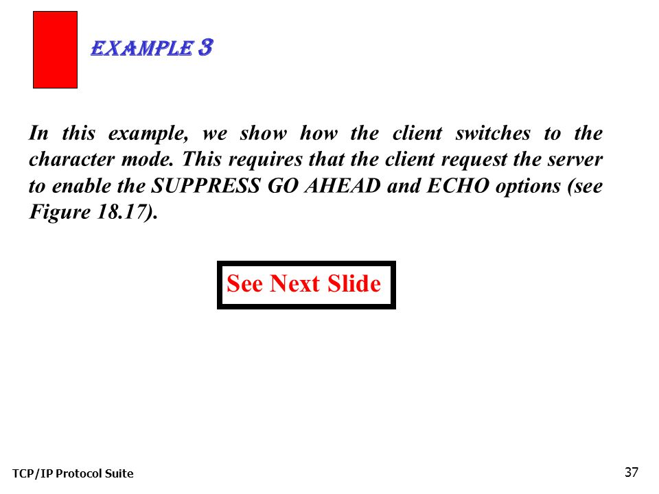 TCP/IP Protocol Suite 37 In this example, we show how the client switches to the character mode.