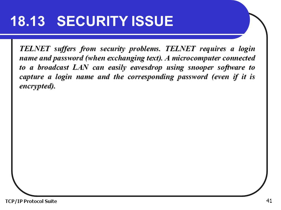 TCP/IP Protocol Suite SECURITY ISSUE TELNET suffers from security problems.