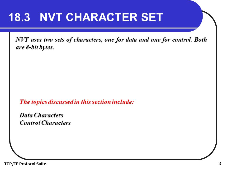 TCP/IP Protocol Suite NVT CHARACTER SET NVT uses two sets of characters, one for data and one for control.