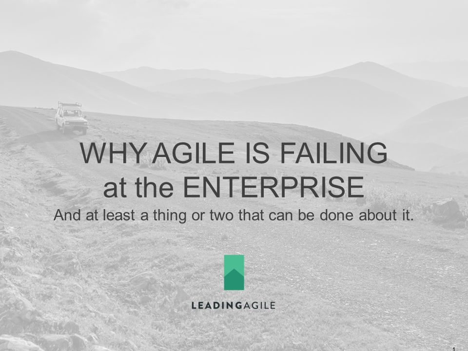 WHY AGILE IS FAILING at the ENTERPRISE And at least a thing or two that can be done about it.