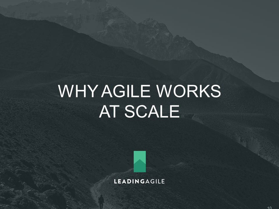 WHY AGILE WORKS AT SCALE ©2014 LeadingAgile LLC **ALL RIGHTS RESERVED** 10