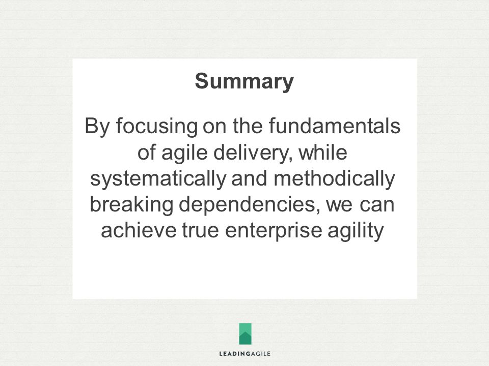 Summary By focusing on the fundamentals of agile delivery, while systematically and methodically breaking dependencies, we can achieve true enterprise