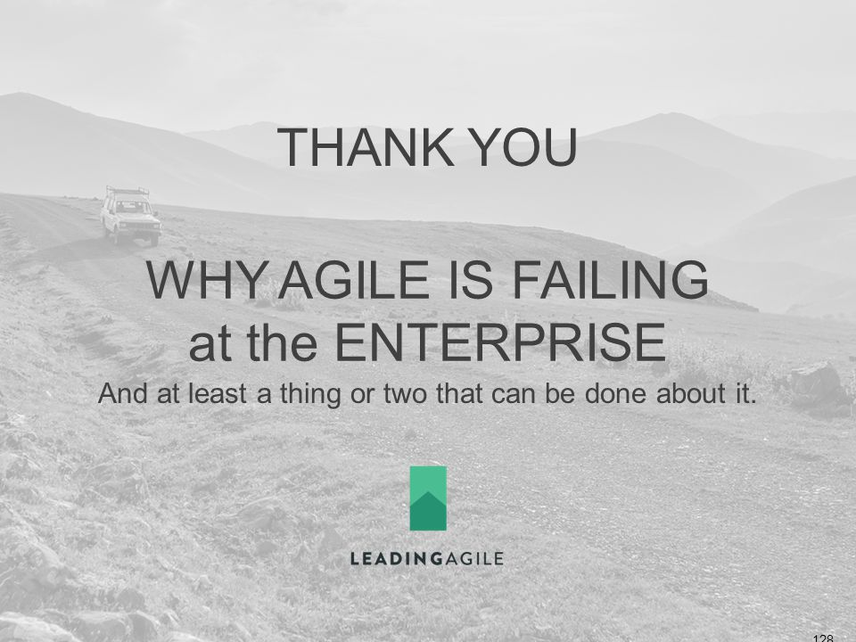 WHY AGILE IS FAILING at the ENTERPRISE And at least a thing or two that can be done about it. THANK YOU ©2014 LeadingAgile LLC **ALL RIGHTS RESERVED**