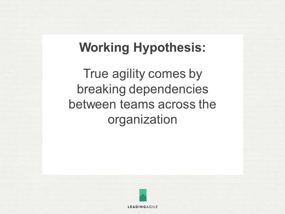 Working Hypothesis: True agility comes by breaking dependencies between teams across the organization