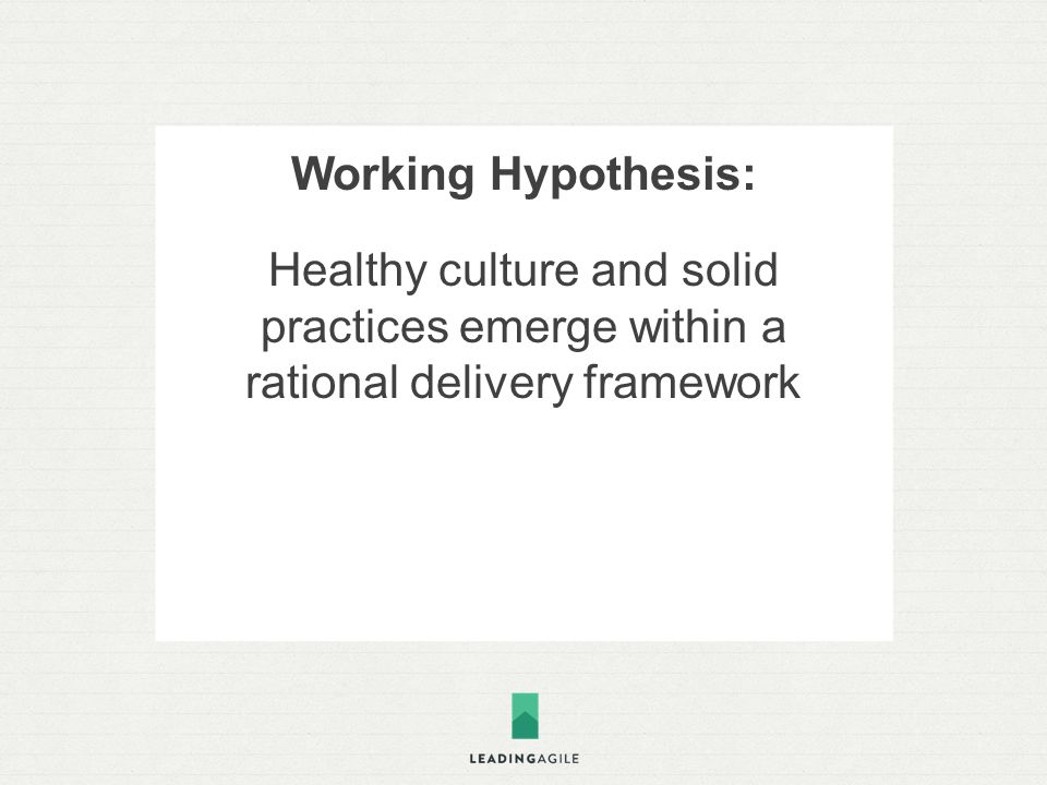 Working Hypothesis: Healthy culture and solid practices emerge within a rational delivery framework