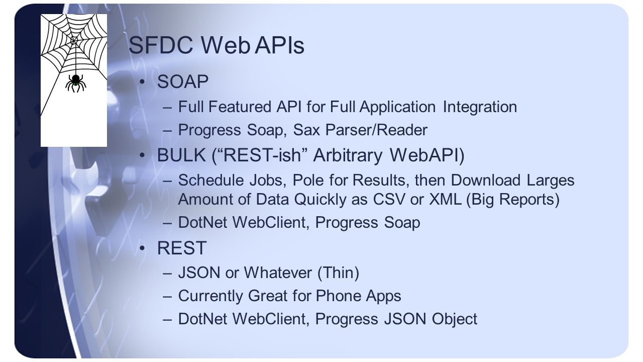 SFDC Web APIs SOAP –Full Featured API for Full Application Integration –Progress Soap, Sax Parser/Reader BULK ( REST-ish Arbitrary WebAPI) –Schedule Jobs, Pole for Results, then Download Larges Amount of Data Quickly as CSV or XML (Big Reports) –DotNet WebClient, Progress Soap REST –JSON or Whatever (Thin) –Currently Great for Phone Apps –DotNet WebClient, Progress JSON Object