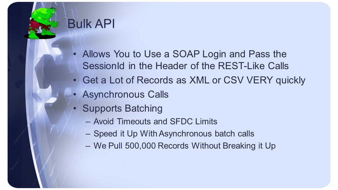 Bulk API Allows You to Use a SOAP Login and Pass the SessionId in the Header of the REST-Like Calls Get a Lot of Records as XML or CSV VERY quickly Asynchronous Calls Supports Batching –Avoid Timeouts and SFDC Limits –Speed it Up With Asynchronous batch calls –We Pull 500,000 Records Without Breaking it Up