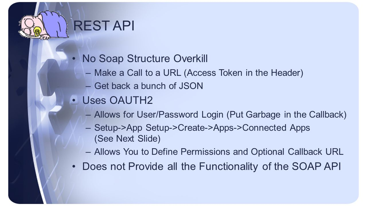 REST API No Soap Structure Overkill –Make a Call to a URL (Access Token in the Header) –Get back a bunch of JSON Uses OAUTH2 –Allows for User/Password Login (Put Garbage in the Callback) –Setup->App Setup->Create->Apps->Connected Apps (See Next Slide) –Allows You to Define Permissions and Optional Callback URL Does not Provide all the Functionality of the SOAP API